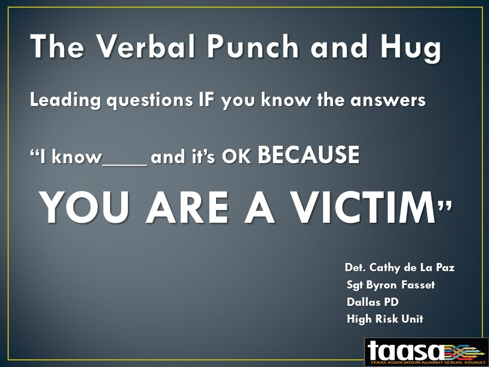 Leading questions IF you know the answers I know____ and it's OK BECAUSE YOU ARE A VICTIM YOU ARE A VICTIM Det.