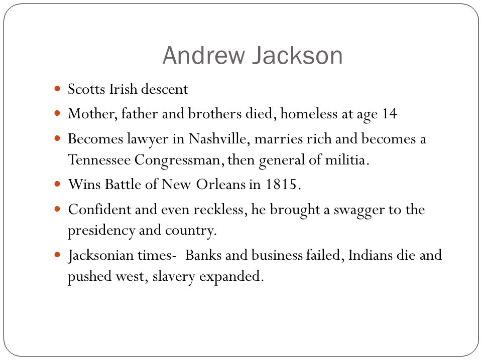 Andrew Jackson Scotts Irish descent Mother, father and brothers died, homeless at age 14 Becomes lawyer in Nashville, marries rich and becomes a Tennessee Congressman, then general of militia.