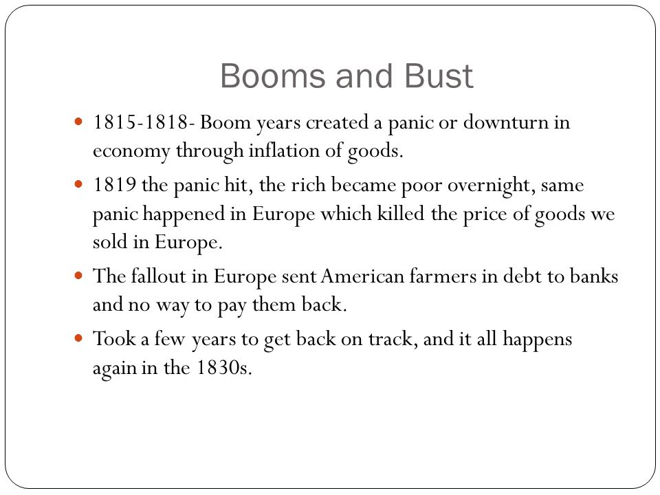 Booms and Bust 1815-1818- Boom years created a panic or downturn in economy through inflation of goods.