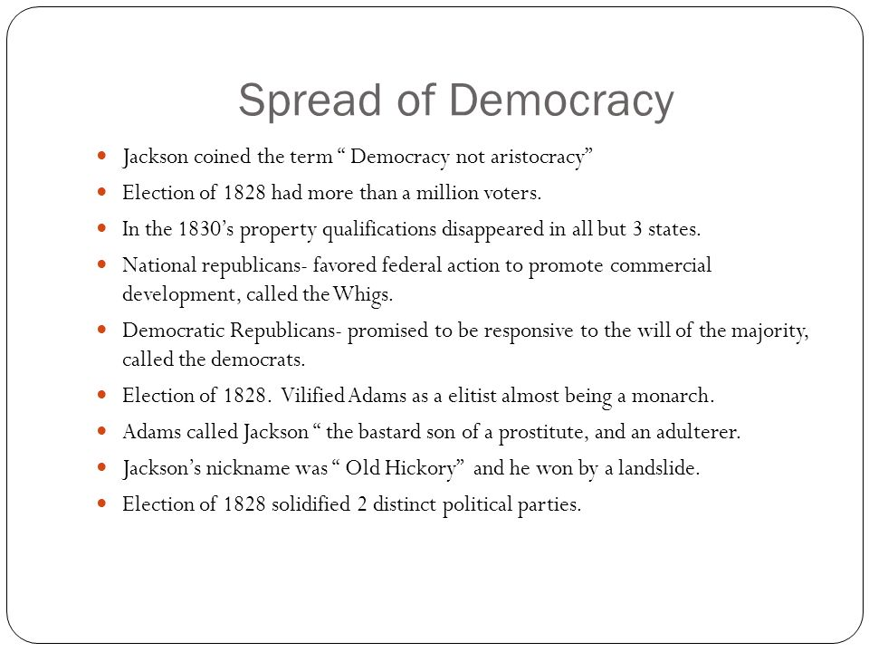 Spread of Democracy Jackson coined the term Democracy not aristocracy Election of 1828 had more than a million voters.