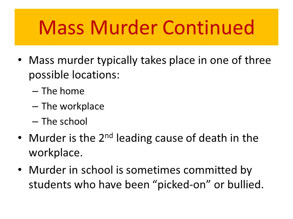 Mass Murder Continued Mass murder typically takes place in one of three possible locations: – The home – The workplace – The school Murder is the 2 nd