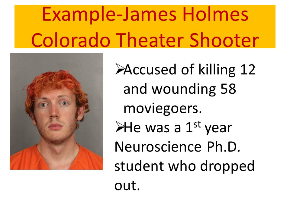 Example-James Holmes Colorado Theater Shooter  Accused of killing 12 and wounding 58 moviegoers.  He was a 1 st year Neuroscience Ph.D. student who