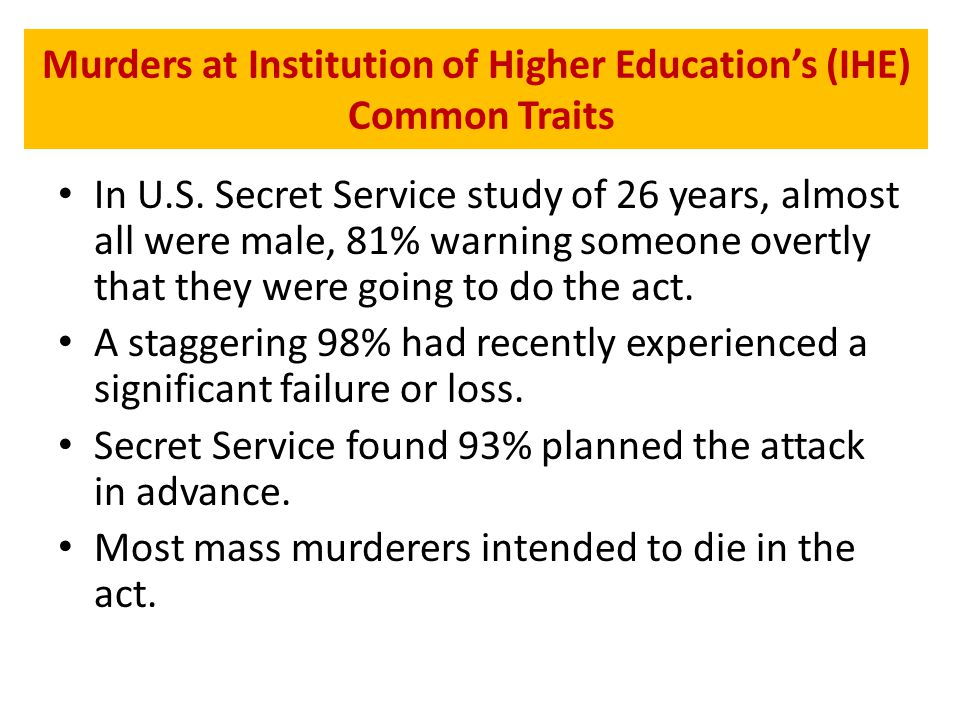 Murders at Institution of Higher Education's (IHE) Common Traits In U.S. Secret Service study of 26 years, almost all were male, 81% warning someone o