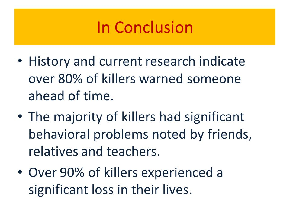 In Conclusion History and current research indicate over 80% of killers warned someone ahead of time. The majority of killers had significant behavior