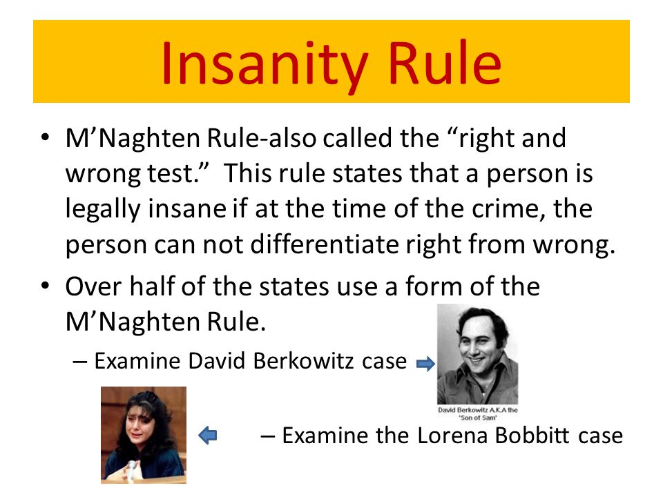 "M'Naghten Rule-also called the ""right and wrong test."" This rule states that a person is legally insane if at the time of the crime, the person can no"