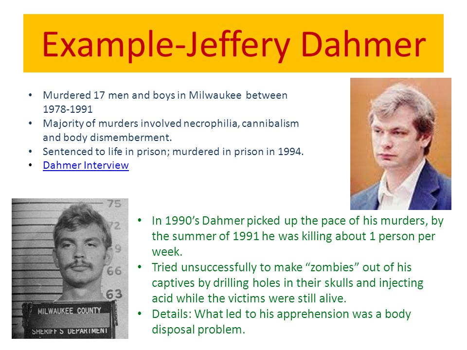 Example-Jeffery Dahmer Murdered 17 men and boys in Milwaukee between 1978-1991 Majority of murders involved necrophilia, cannibalism and body dismembe