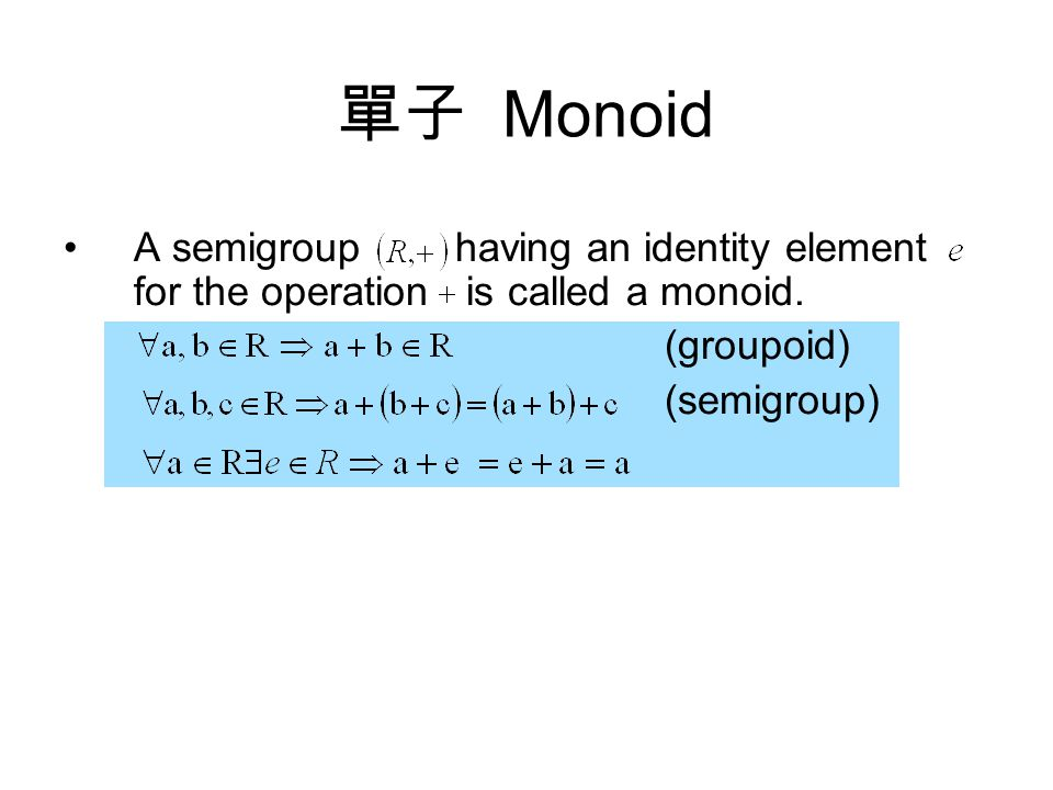 A semigroup having an identity element for the operation is called a monoid.