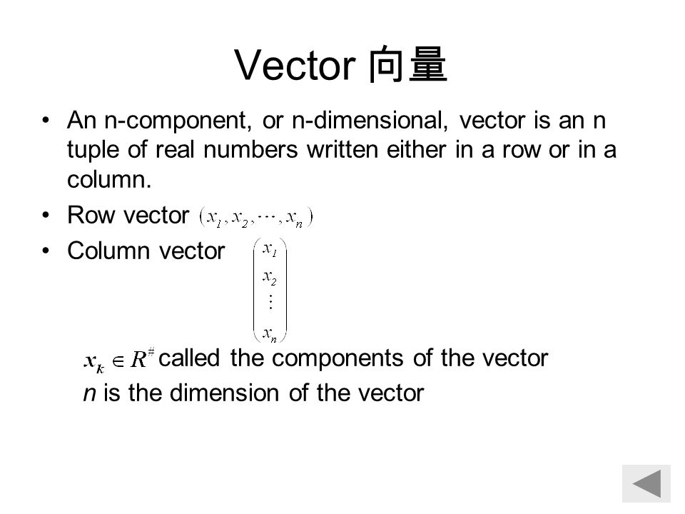 Vector 向量 An n-component, or n-dimensional, vector is an n tuple of real numbers written either in a row or in a column. Row vector Column vector call