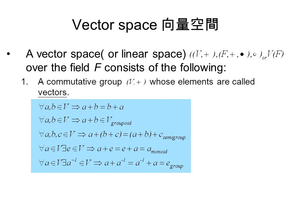 Vector space 向量空間 A vector space( or linear space) over the field F consists of the following: 1.A commutative group whose elements are called vectors.