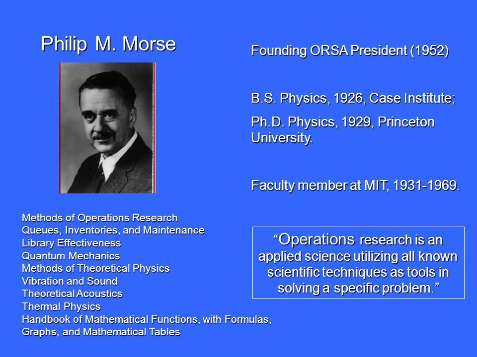 """Philip M. Morse """" Operations research is an applied science utilizing all known scientific techniques as tools in solving a specific problem."""" Foundin"""
