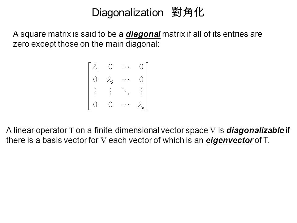 Diagonalization 對角化 A square matrix is said to be a diagonal matrix if all of its entries are zero except those on the main diagonal: A linear operato