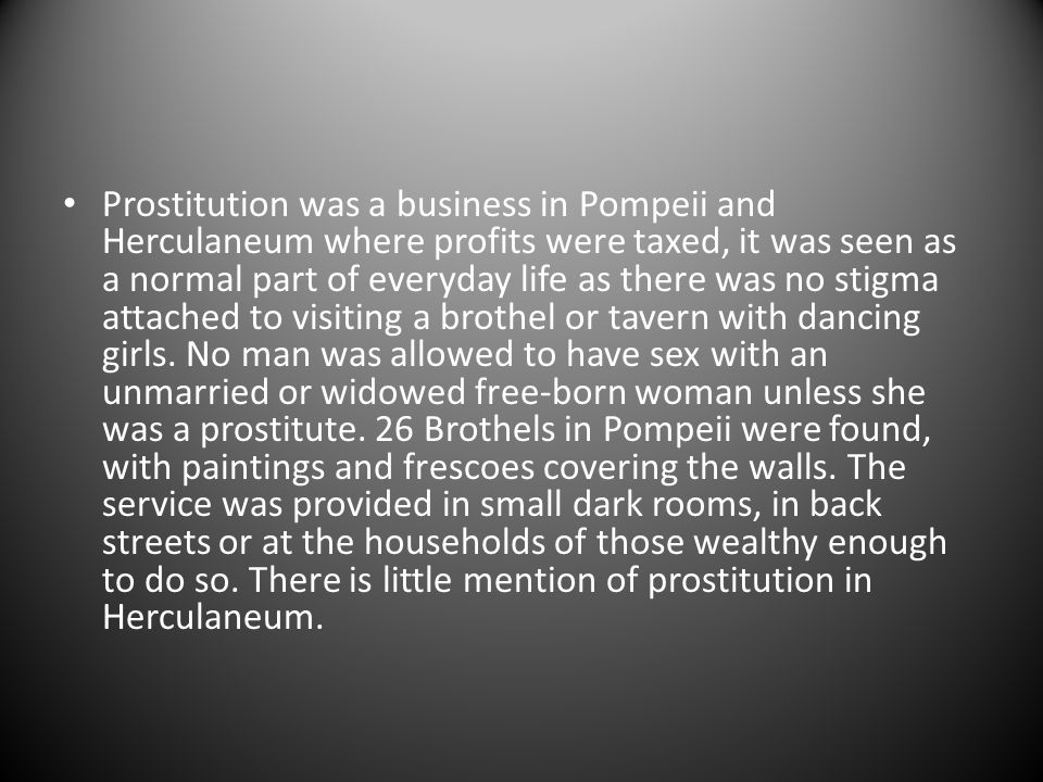 Prostitution was a business in Pompeii and Herculaneum where profits were taxed, it was seen as a normal part of everyday life as there was no stigma attached to visiting a brothel or tavern with dancing girls.