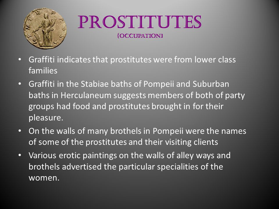 Prostitutes {occupation] Graffiti indicates that prostitutes were from lower class families Graffiti in the Stabiae baths of Pompeii and Suburban baths in Herculaneum suggests members of both of party groups had food and prostitutes brought in for their pleasure.