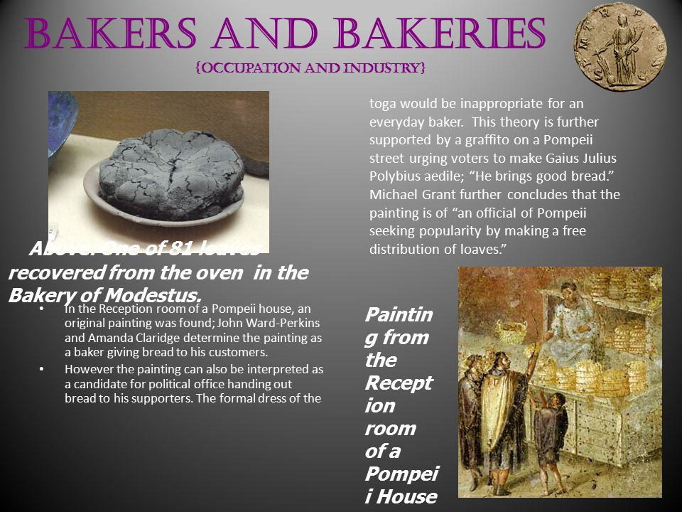 Bakers and Bakeries {occupation and industry} In the Reception room of a Pompeii house, an original painting was found; John Ward-Perkins and Amanda Claridge determine the painting as a baker giving bread to his customers.