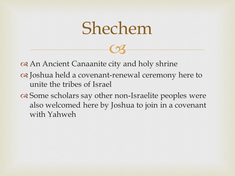   An Ancient Canaanite city and holy shrine  Joshua held a covenant-renewal ceremony here to unite the tribes of Israel  Some scholars say other non-Israelite peoples were also welcomed here by Joshua to join in a covenant with Yahweh Shechem