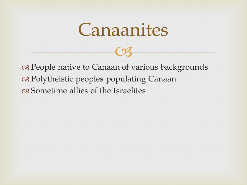  Canaanites  People native to Canaan of various backgrounds  Polytheistic peoples populating Canaan  Sometime allies of the Israelites