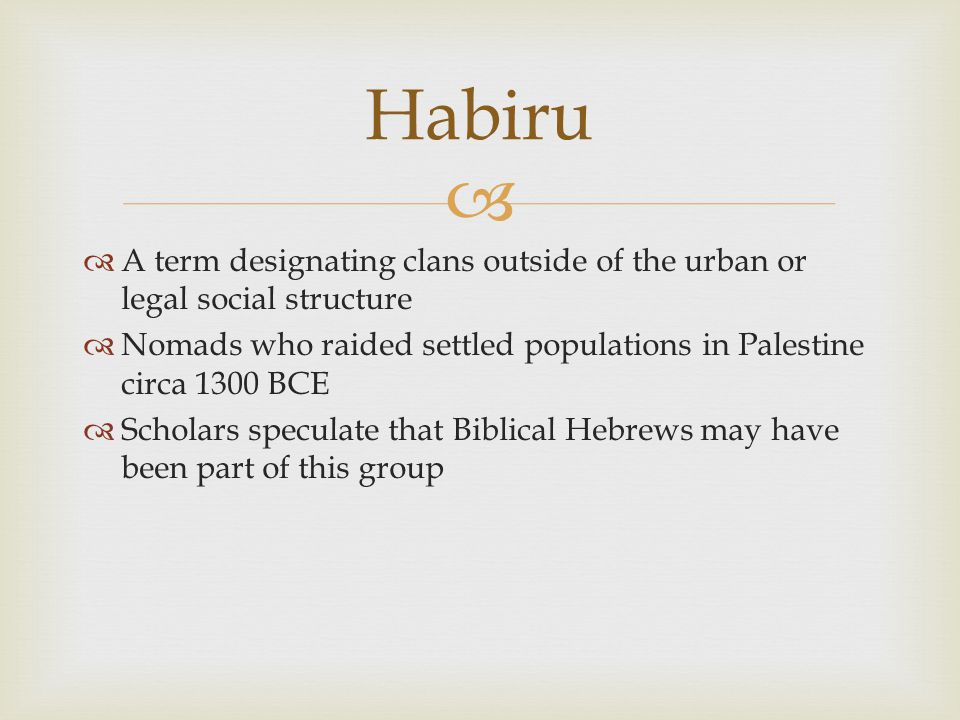   A term designating clans outside of the urban or legal social structure  Nomads who raided settled populations in Palestine circa 1300 BCE  Scholars speculate that Biblical Hebrews may have been part of this group Habiru