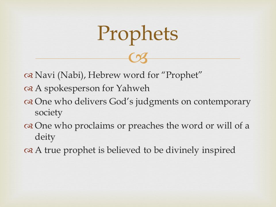   Navi (Nabi), Hebrew word for Prophet  A spokesperson for Yahweh  One who delivers God's judgments on contemporary society  One who proclaims or preaches the word or will of a deity  A true prophet is believed to be divinely inspired Prophets