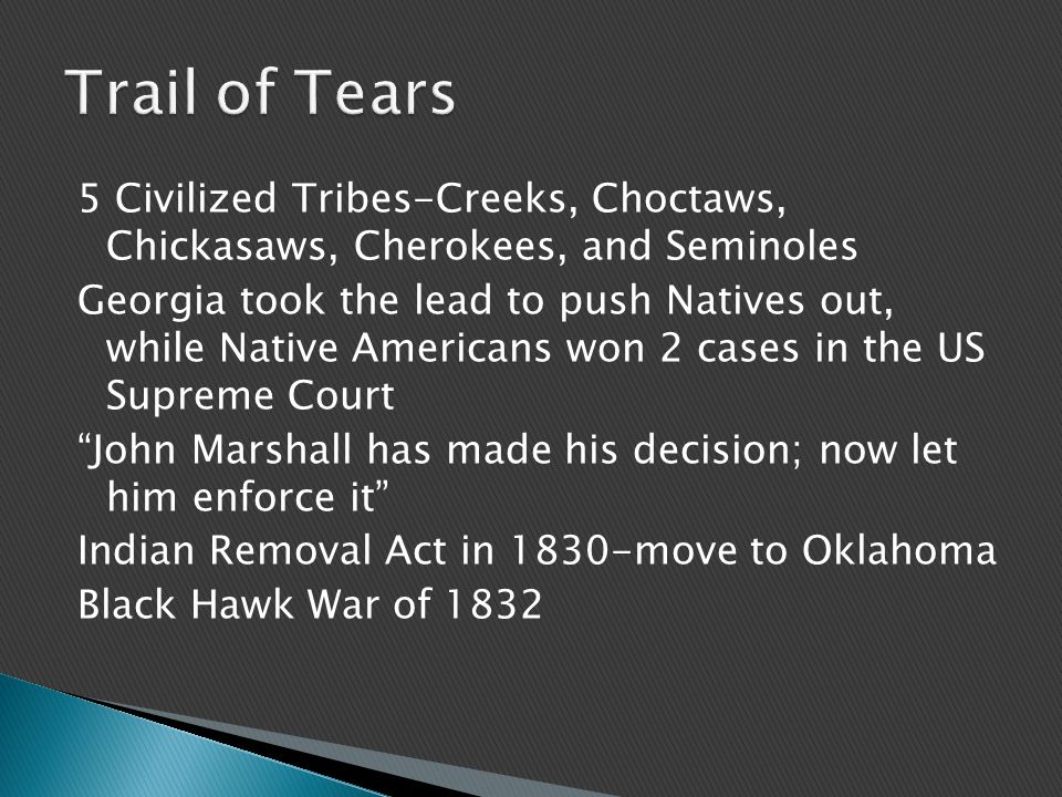 5 Civilized Tribes-Creeks, Choctaws, Chickasaws, Cherokees, and Seminoles Georgia took the lead to push Natives out, while Native Americans won 2 cases in the US Supreme Court John Marshall has made his decision; now let him enforce it Indian Removal Act in 1830-move to Oklahoma Black Hawk War of 1832