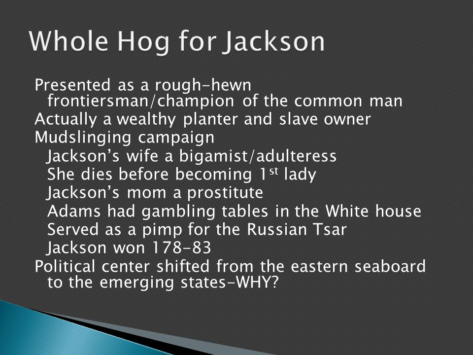Presented as a rough-hewn frontiersman/champion of the common man Actually a wealthy planter and slave owner Mudslinging campaign Jackson's wife a bigamist/adulteress She dies before becoming 1 st lady Jackson's mom a prostitute Adams had gambling tables in the White house Served as a pimp for the Russian Tsar Jackson won 178-83 Political center shifted from the eastern seaboard to the emerging states-WHY?