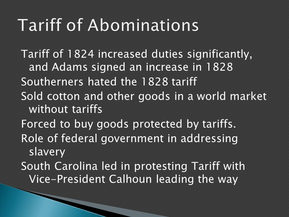 Tariff of 1824 increased duties significantly, and Adams signed an increase in 1828 Southerners hated the 1828 tariff Sold cotton and other goods in a world market without tariffs Forced to buy goods protected by tariffs.