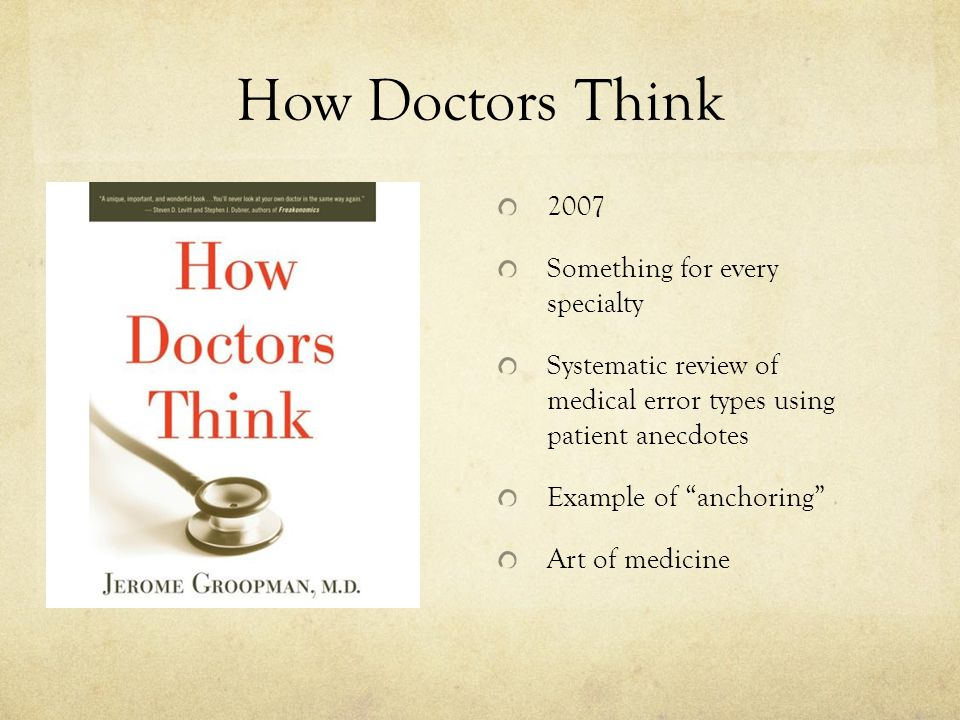 How Doctors Think 2007 Something for every specialty Systematic review of medical error types using patient anecdotes Example of anchoring Art of medicine