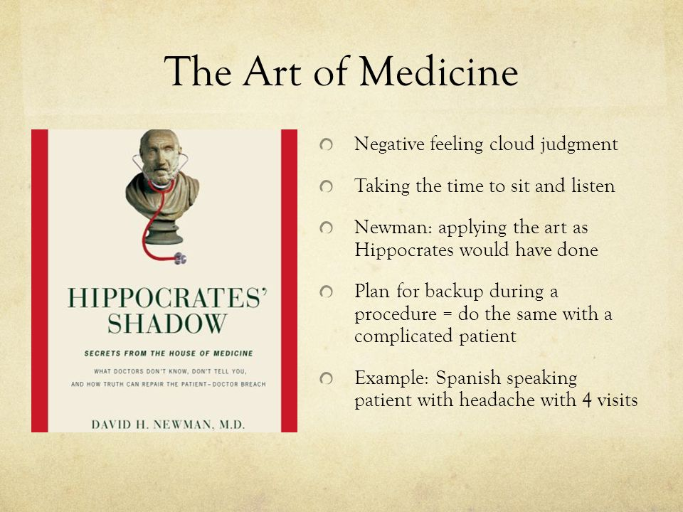 The Art of Medicine Negative feeling cloud judgment Taking the time to sit and listen Newman: applying the art as Hippocrates would have done Plan for backup during a procedure = do the same with a complicated patient Example: Spanish speaking patient with headache with 4 visits