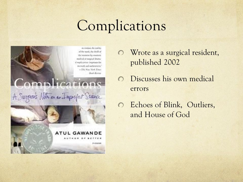 Complications Wrote as a surgical resident, published 2002 Discusses his own medical errors Echoes of Blink, Outliers, and House of God