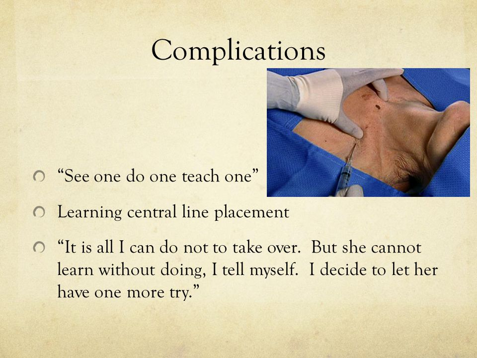 Complications See one do one teach one Learning central line placement It is all I can do not to take over.