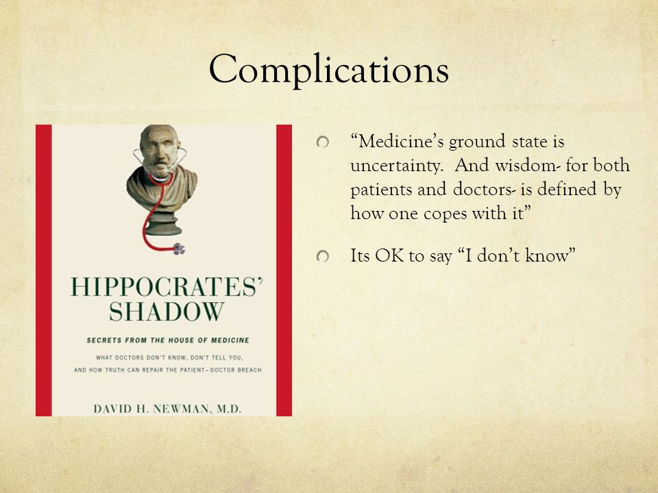 """Complications """"Medicine's ground state is uncertainty. And wisdom- for both patients and doctors- is defined by how one copes with it"""" Its OK to say """""""