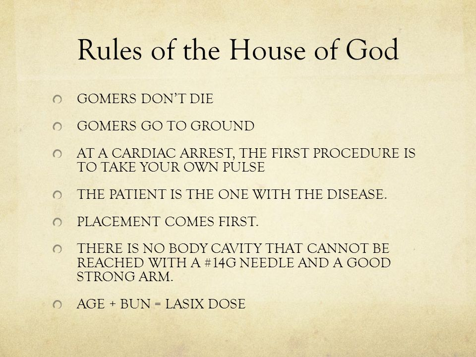 Rules of the House of God GOMERS DON'T DIE GOMERS GO TO GROUND AT A CARDIAC ARREST, THE FIRST PROCEDURE IS TO TAKE YOUR OWN PULSE THE PATIENT IS THE ONE WITH THE DISEASE.
