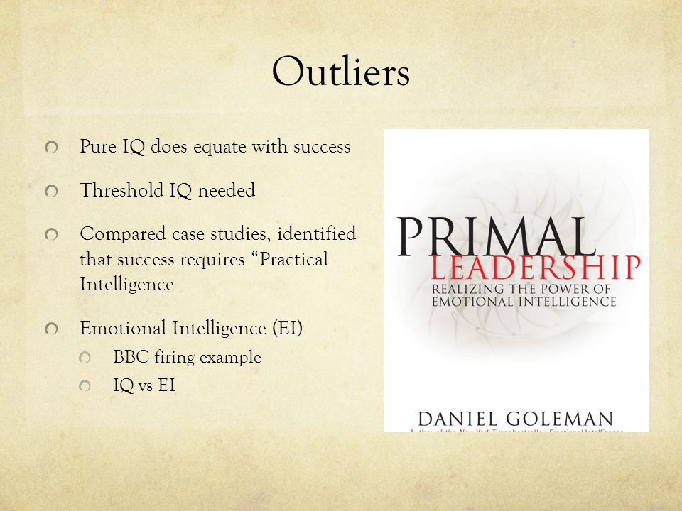 """Outliers Pure IQ does equate with success Threshold IQ needed Compared case studies, identified that success requires """"Practical Intelligence Emotiona"""