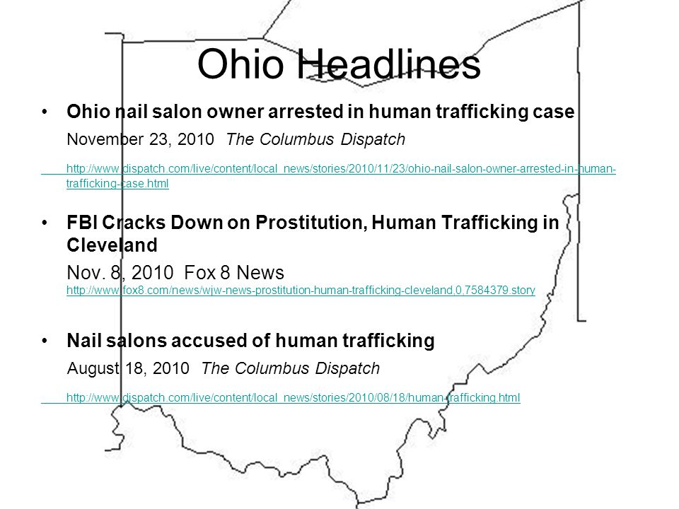 Ohio Headlines Ohio nail salon owner arrested in human trafficking case November 23, 2010 The Columbus Dispatch http://www.dispatch.com/live/content/local_news/stories/2010/11/23/ohio-nail-salon-owner-arrested-in-human- trafficking-case.html FBI Cracks Down on Prostitution, Human Trafficking in Cleveland Nov.