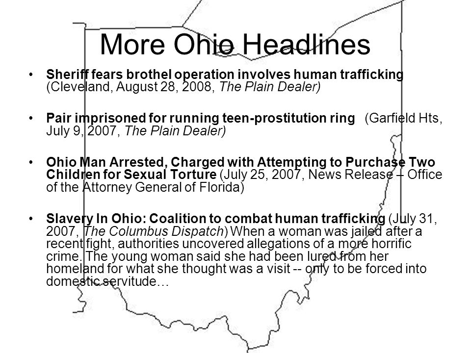 More Ohio Headlines Sheriff fears brothel operation involves human trafficking (Cleveland, August 28, 2008, The Plain Dealer) Pair imprisoned for running teen-prostitution ring (Garfield Hts, July 9, 2007, The Plain Dealer) Ohio Man Arrested, Charged with Attempting to Purchase Two Children for Sexual Torture (July 25, 2007, News Release – Office of the Attorney General of Florida) Slavery In Ohio: Coalition to combat human trafficking (July 31, 2007, The Columbus Dispatch) When a woman was jailed after a recent fight, authorities uncovered allegations of a more horrific crime.