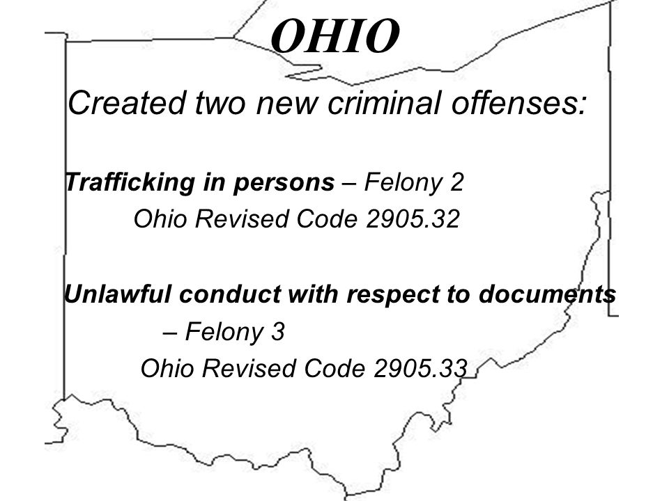 OHIO Created two new criminal offenses: Trafficking in persons – Felony 2 Ohio Revised Code 2905.32 Unlawful conduct with respect to documents – Felony 3 Ohio Revised Code 2905.33