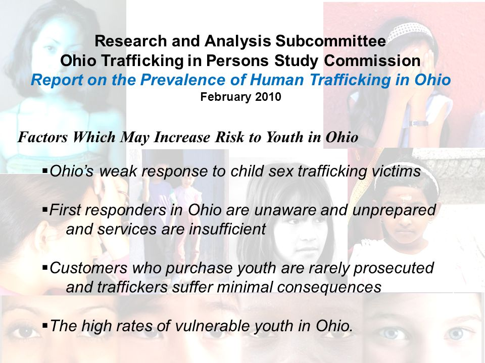 Research and Analysis Subcommittee Ohio Trafficking in Persons Study Commission Report on the Prevalence of Human Trafficking in Ohio February 2010 Factors Which May Increase Risk to Youth in Ohio  Ohio's weak response to child sex trafficking victims  First responders in Ohio are unaware and unprepared and services are insufficient  Customers who purchase youth are rarely prosecuted and traffickers suffer minimal consequences  The high rates of vulnerable youth in Ohio.