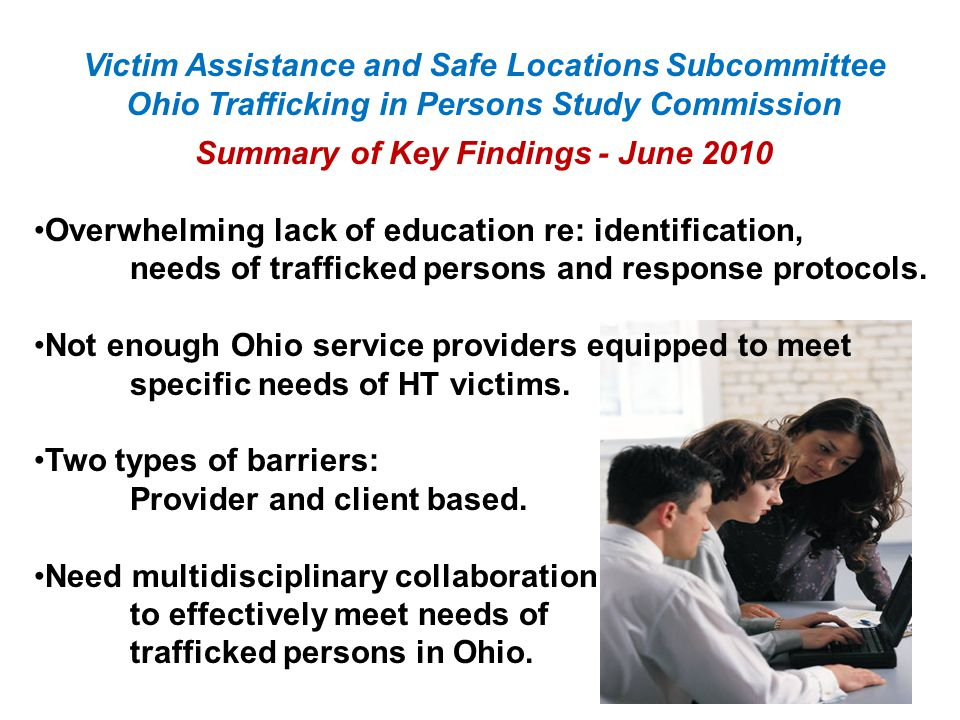 Victim Assistance and Safe Locations Subcommittee Ohio Trafficking in Persons Study Commission Summary of Key Findings - June 2010 Overwhelming lack of education re: identification, needs of trafficked persons and response protocols.