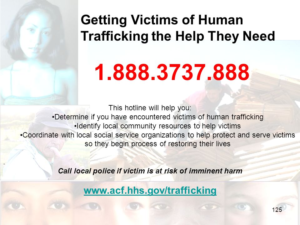 Getting Victims of Human Trafficking the Help They Need 1.888.3737.888 This hotline will help you: Determine if you have encountered victims of human trafficking Identify local community resources to help victims Coordinate with local social service organizations to help protect and serve victims so they begin process of restoring their lives.