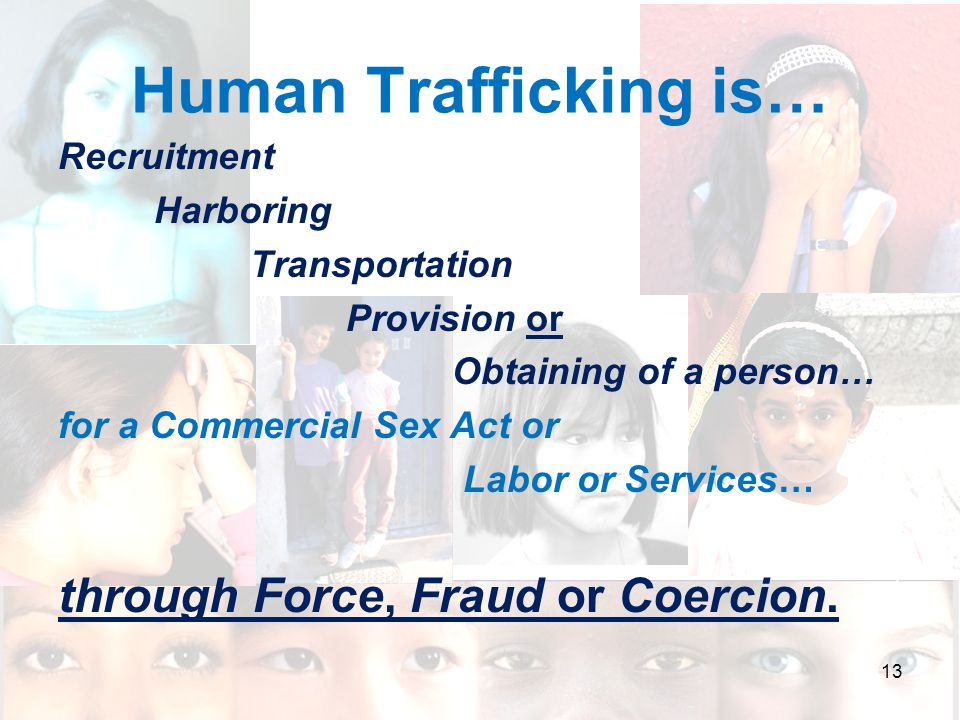 Human Trafficking is… Recruitment Harboring Transportation Provision or Obtaining of a person… for a Commercial Sex Act or Labor or Services… through Force, Fraud or Coercion..