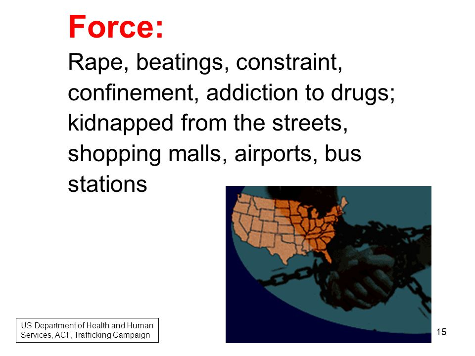 Force: Rape, beatings, constraint, confinement, addiction to drugs; kidnapped from the streets, shopping malls, airports, bus stations US Department of Health and Human Services, ACF, Trafficking Campaign 15