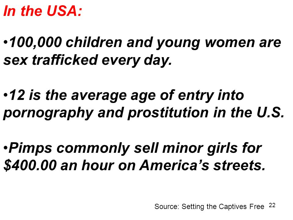 22 In the USA: 100,000 children and young women are sex trafficked every day.