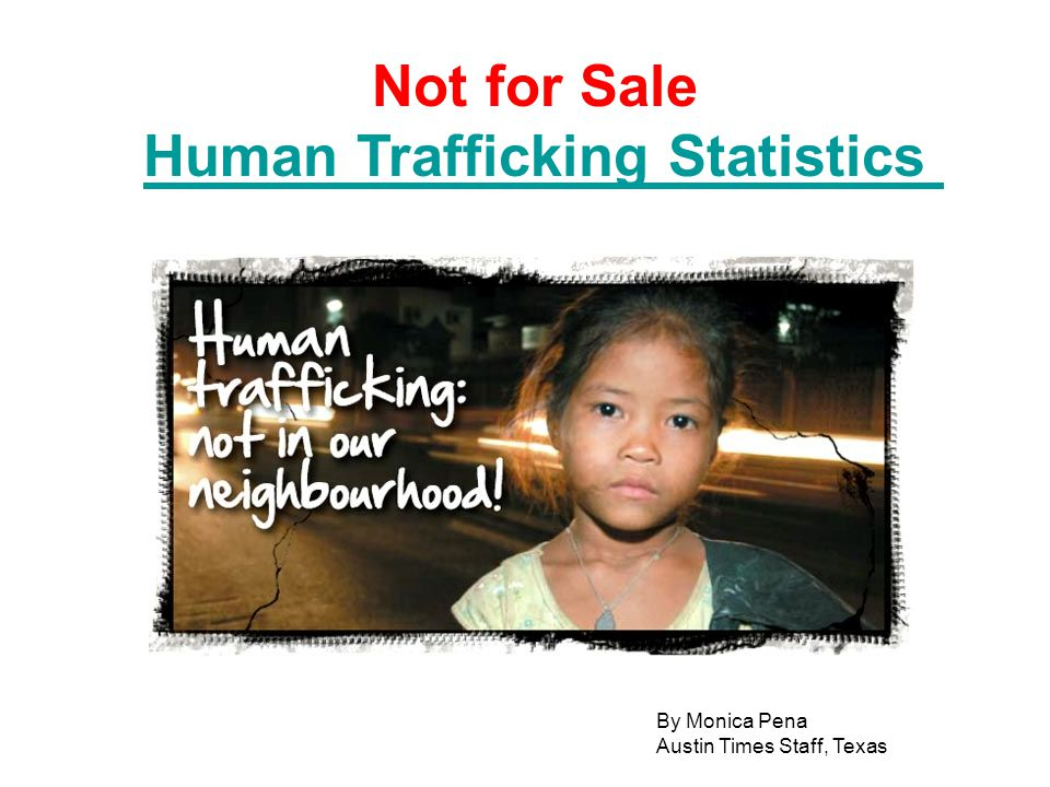 Not for Sale Human Trafficking Statistics Human Trafficking Statistics By Monica Pena Austin Times Staff, Texas