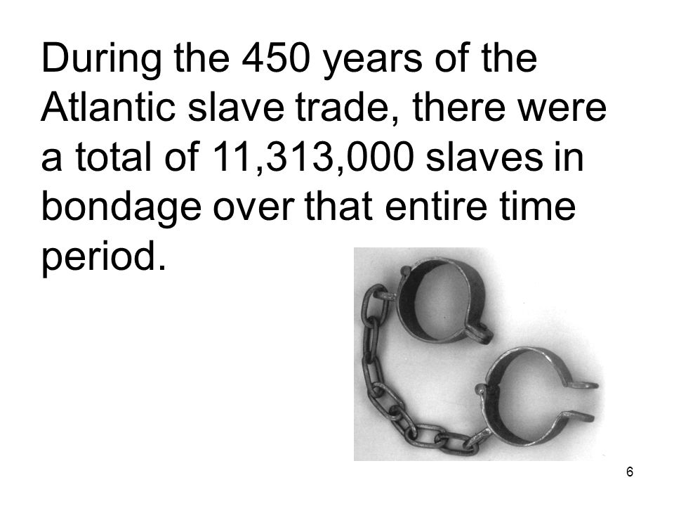 6 During the 450 years of the Atlantic slave trade, there were a total of 11,313,000 slaves in bondage over that entire time period.