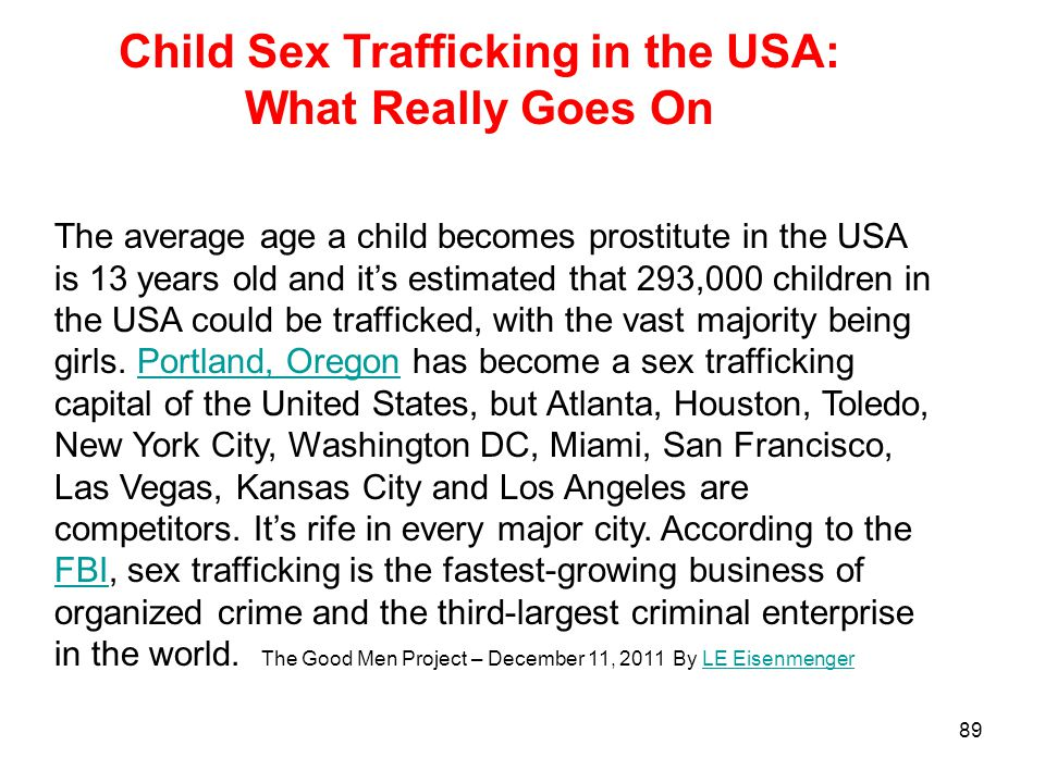 89 The average age a child becomes prostitute in the USA is 13 years old and it's estimated that 293,000 children in the USA could be trafficked, with the vast majority being girls.