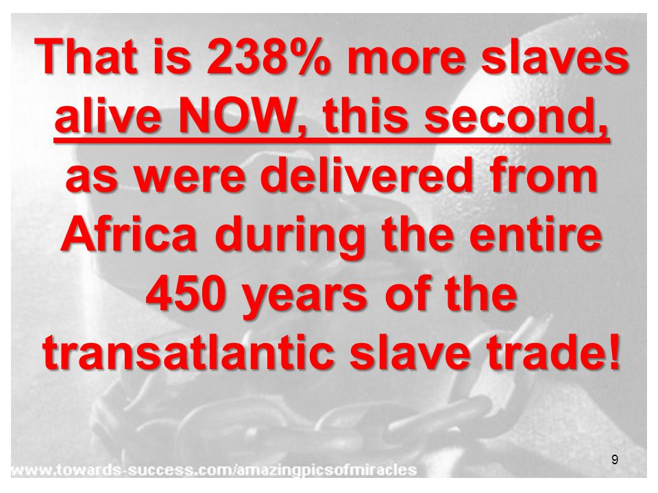 9 That is 238% more slaves alive NOW, this second, as were delivered from Africa during the entire 450 years of the transatlantic slave trade!