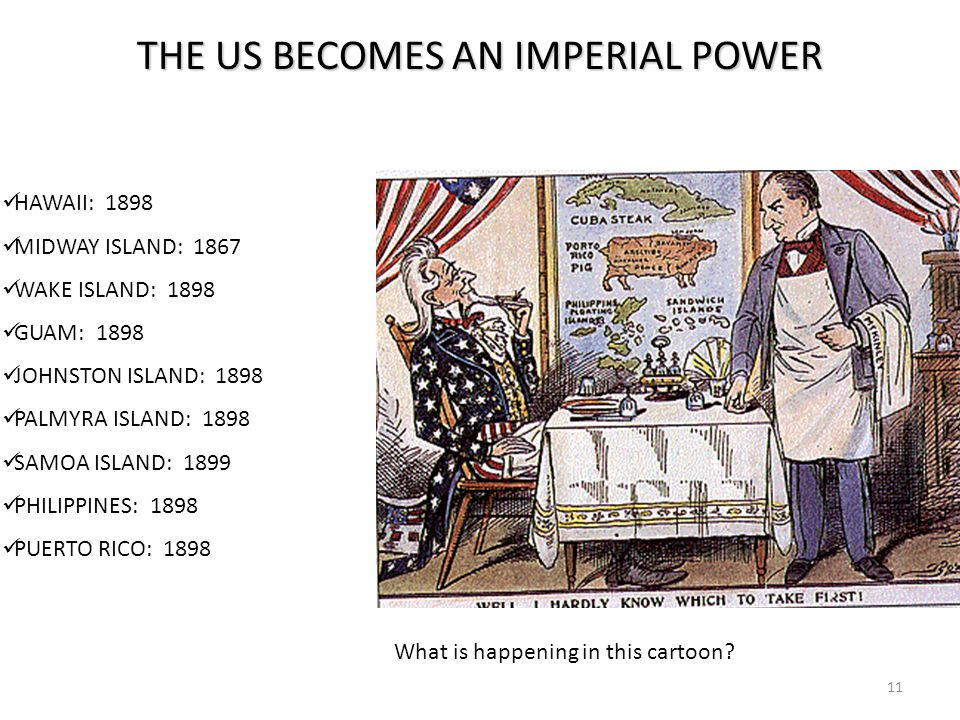 11 THE US BECOMES AN IMPERIAL POWER HAWAII: 1898 MIDWAY ISLAND: 1867 WAKE ISLAND: 1898 GUAM: 1898 JOHNSTON ISLAND: 1898 PALMYRA ISLAND: 1898 SAMOA ISLAND: 1899 PHILIPPINES: 1898 PUERTO RICO: 1898 What is happening in this cartoon