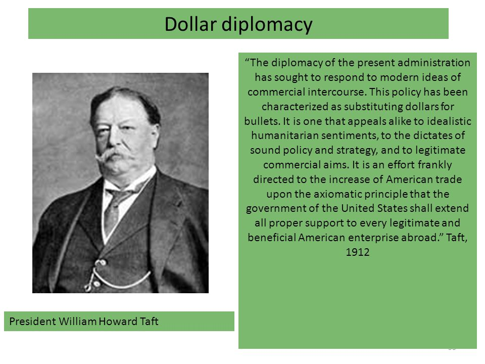 53 Dollar diplomacy President William Howard Taft The diplomacy of the present administration has sought to respond to modern ideas of commercial intercourse.