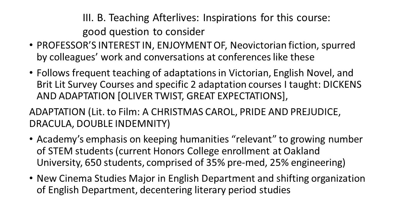 PROFESSOR'S INTEREST IN, ENJOYMENT OF, Neovictorian fiction, spurred by colleagues' work and conversations at conferences like these Follows frequent teaching of adaptations in Victorian, English Novel, and Brit Lit Survey Courses and specific 2 adaptation courses I taught: DICKENS AND ADAPTATION [OLIVER TWIST, GREAT EXPECTATIONS], ADAPTATION (Lit.
