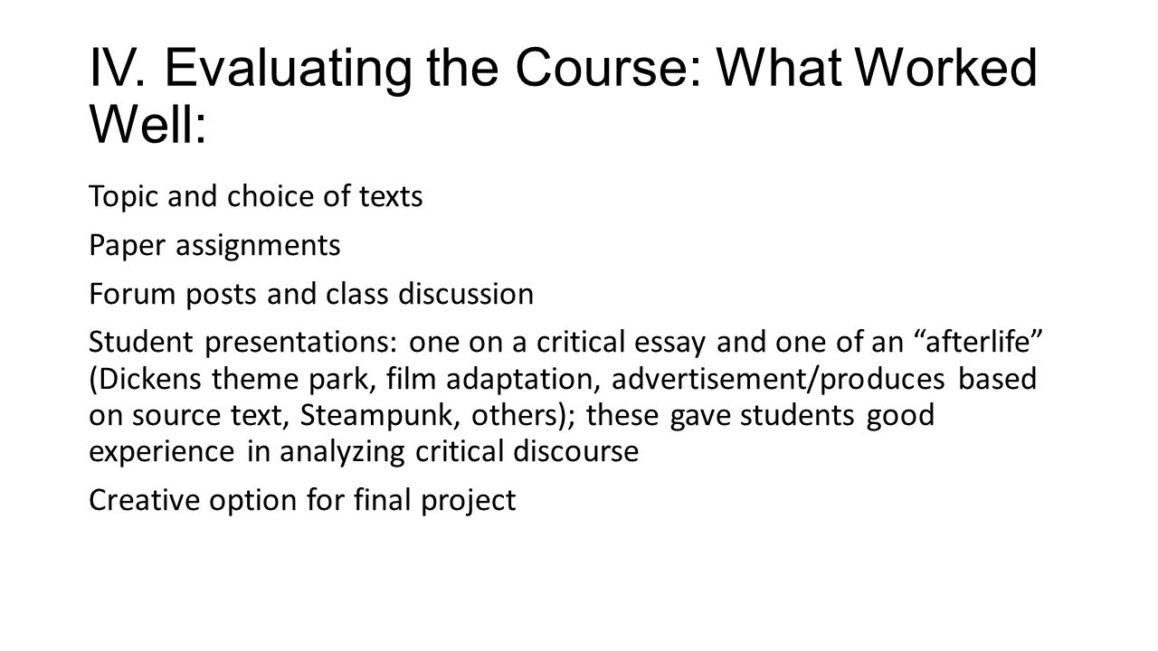 IV. Evaluating the Course: What Worked Well: Topic and choice of texts Paper assignments Forum posts and class discussion Student presentations: one o