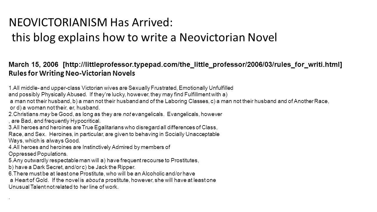 March 15, 2006 [http://littleprofessor.typepad.com/the_little_professor/2006/03/rules_for_writi.html] Rules for Writing Neo-Victorian Novels 1.All middle- and upper-class Victorian wives are Sexually Frustrated, Emotionally Unfulfilled and possibly Physically Abused.